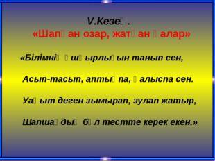 V.Кезең. «Шапқан озар, жатқан қалар» «Білімнің ұшқырлығын танып сен, Асып-тас