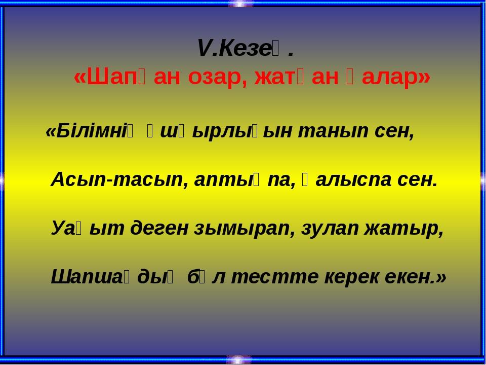 V.Кезең. «Шапқан озар, жатқан қалар» «Білімнің ұшқырлығын танып сен, Асып-тас...