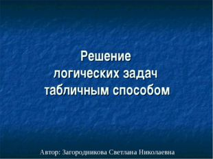 Решение логических задач табличным способом Автор: Загородникова Светлана Ник