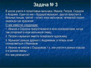 Задача № 3 В школе учатся 4 талантливых мальчика: Иванов, Петров, Сидоров и А