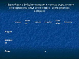 1. Борис бывает в Бобруйске наездами и то весьма редко, хотя все его родствен