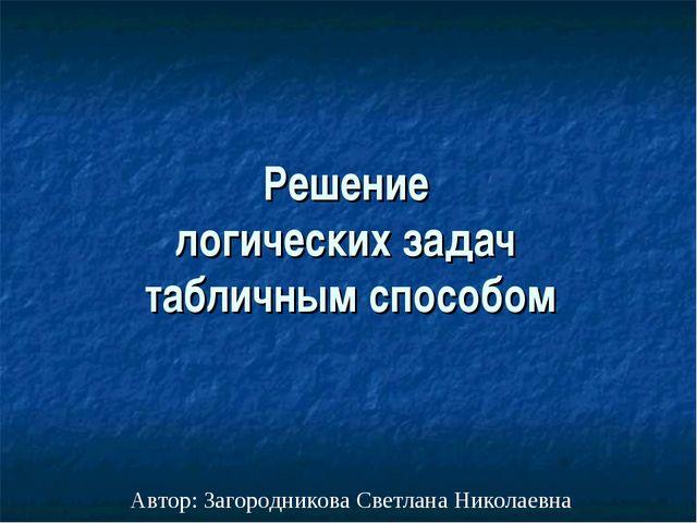 Решение логических задач табличным способом Автор: Загородникова Светлана Ник...