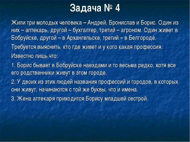 Задача № 4 Жили три молодых человека – Андрей, Бронислав и Борис. Один из них...