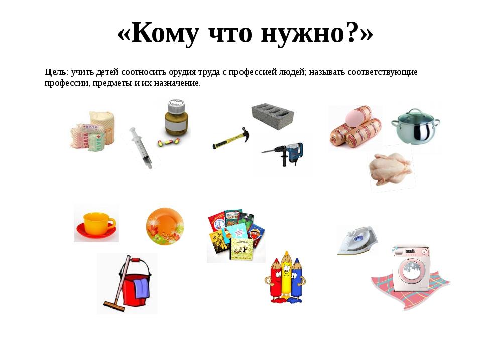 «Кому что нужно?» Цель: учить детей соотносить орудия труда с профессией люде...