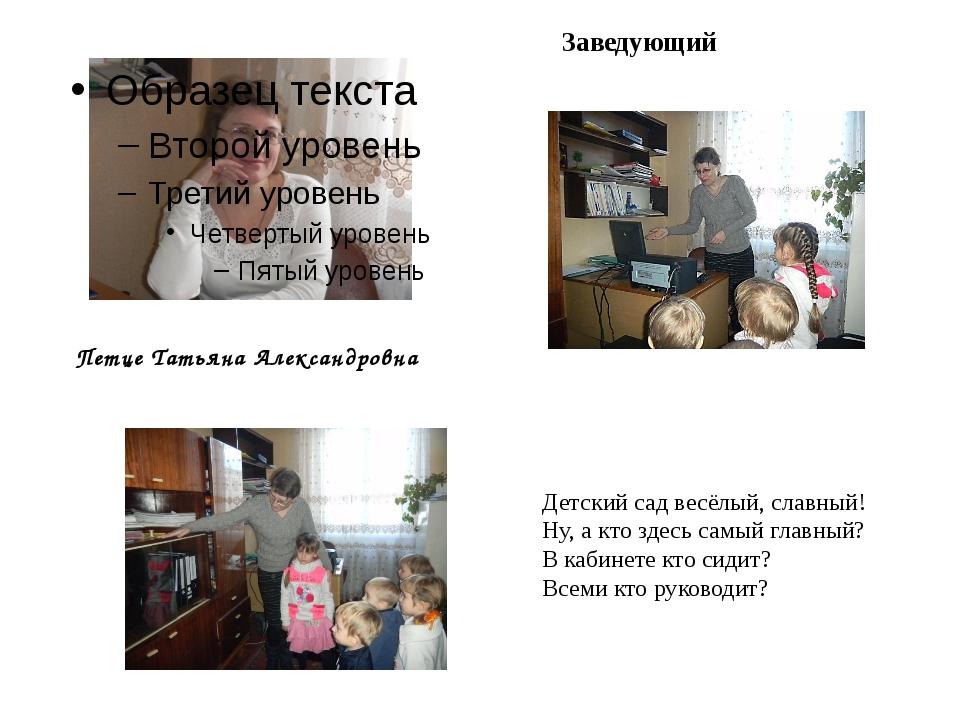 Петце Татьяна Александровна Заведующий Детский сад весёлый, славный! Ну, а кт...