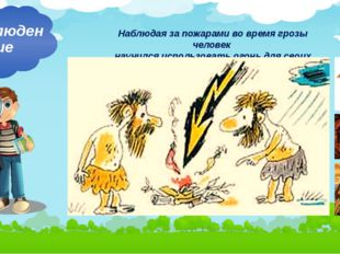 Наблюдая за пожарами во время грозы человек научился использовать огонь для с