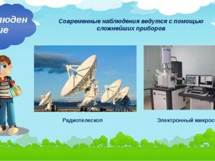 Современные наблюдения ведутся с помощью сложнейших приборов Наблюдение Радио