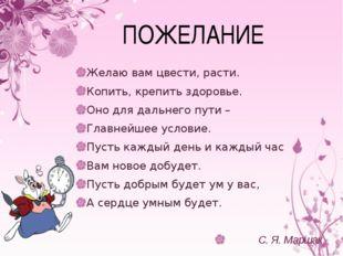ПОЖЕЛАНИЕ Желаю вам цвести, расти. Копить, крепить здоровье. Оно для дальнего
