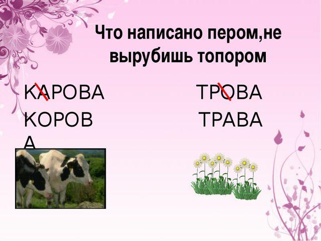 Что написано пером,не вырубишь топором КАРОВА КОРОВА ТРОВА ТРАВА