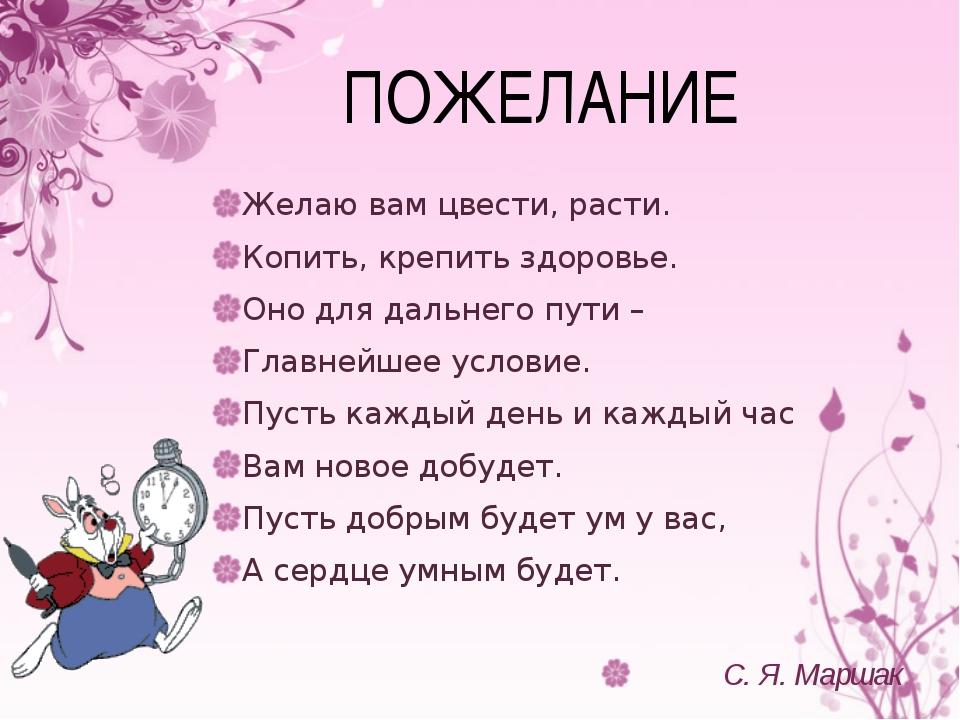 ПОЖЕЛАНИЕ Желаю вам цвести, расти. Копить, крепить здоровье. Оно для дальнего...