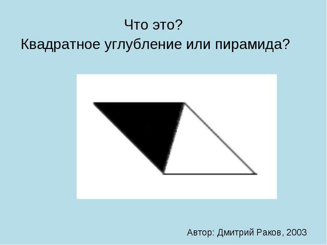 Что это? Квадратное углубление или пирамида? Автор: Дмитрий Раков, 2003