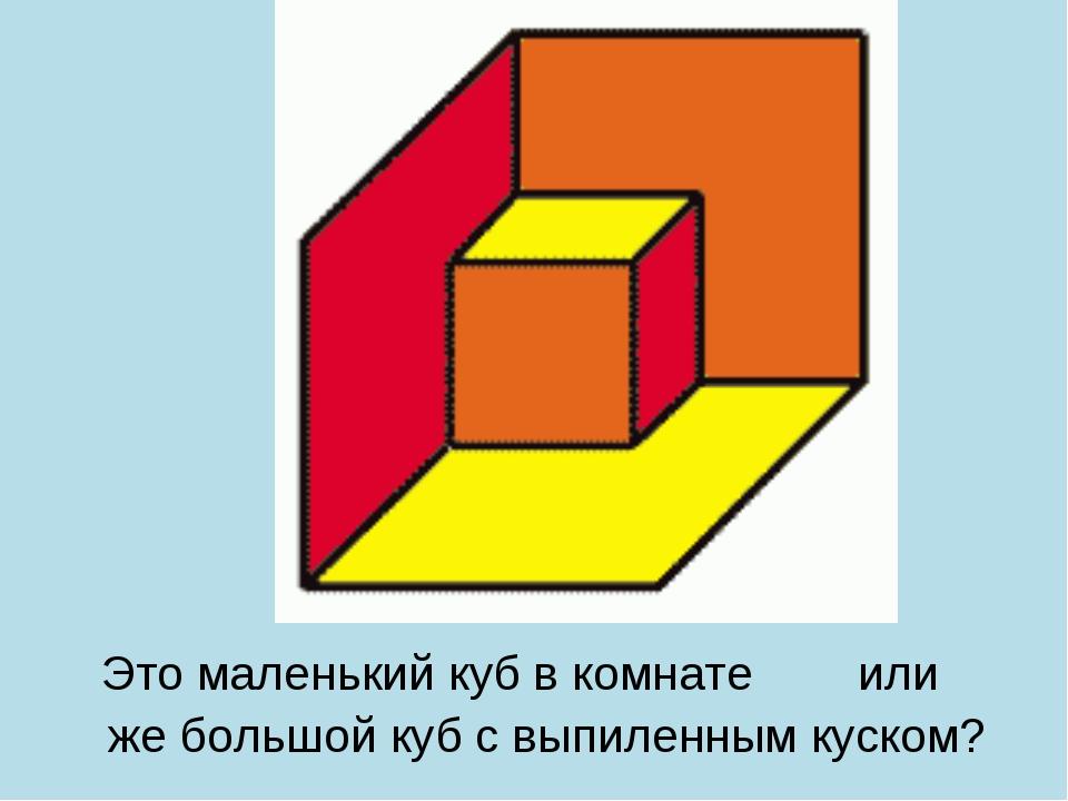 Это маленький куб в комнате или же большой куб с выпиленным куском?