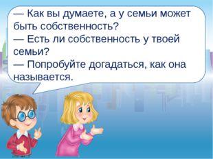 — Как вы думаете, а у семьи может быть собственность? — Есть ли собственность