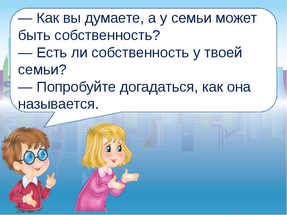 — Как вы думаете, а у семьи может быть собственность? — Есть ли собственность...