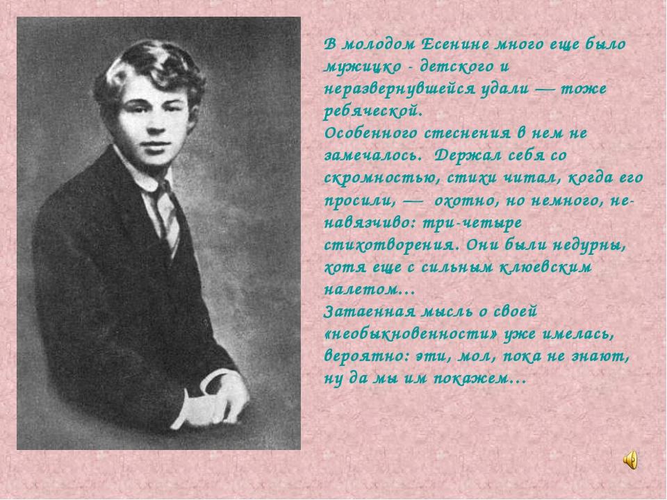 В молодом Есенине много еще было мужицко - детского и неразвернувшейся удали...