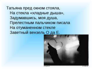 Татьяна пред окном стояла, На стекла «хладные дыша», Задумавшись, моя душа, П
