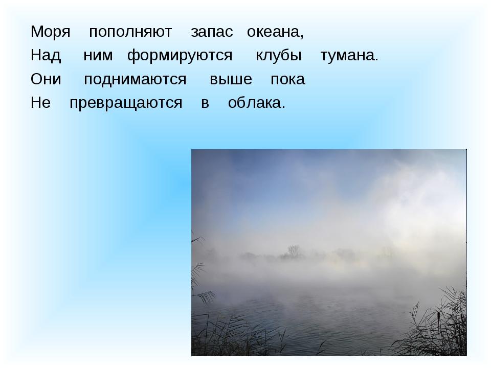 Моря пополняют запас океана, Над ним формируются клубы тумана. Они поднимаютс...