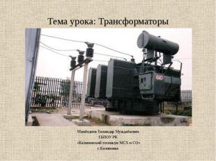 Тема урока: Трансформаторы Мамбедиев Тилимдар Муждабаевич ГБПОУ РК «Калиновск