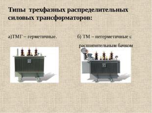 Типы трехфазных распределительных силовых трансформаторов: а)ТМГ – герметичн