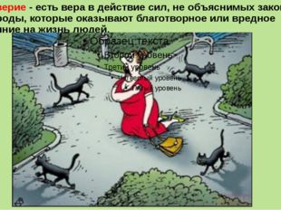 Суеверие - есть вера в действие сил, не объяснимых законами природы, которые