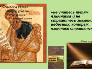 «не учитесь путям язычников и не страшитесь знамений небесных, которых язычни