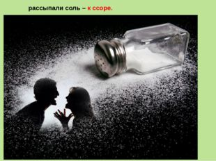 рассыпали соль – к ссоре.