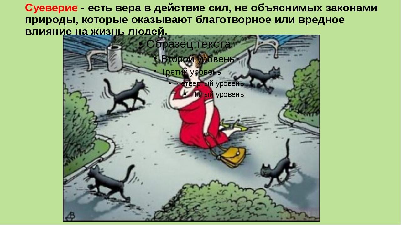 Суеверие - есть вера в действие сил, не объяснимых законами природы, которые...