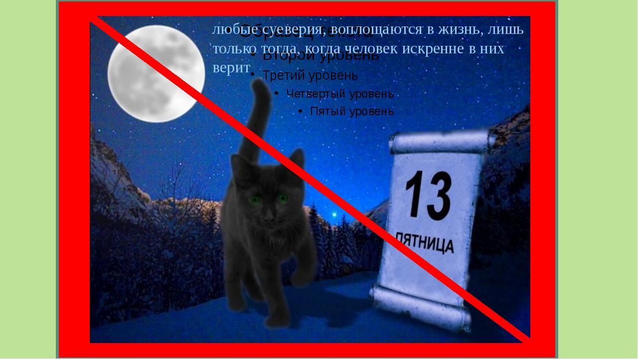 любые суеверия, воплощаются в жизнь, лишь только тогда, когда человек искрен...