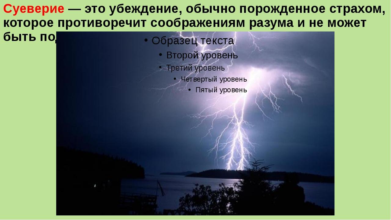 Суеверие — это убеждение, обычно порожденное страхом, которое противоречит со...