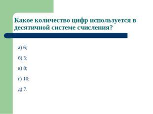 Какое количество цифр используется в десятичной системе счисления? а) 6; б) 5
