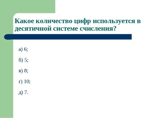 Какое количество цифр используется в десятичной системе счисления? а) 6; б) 5...