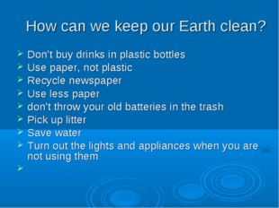 Don't buy drinks in plastic bottles Use paper, not plastic Recycle newspaper