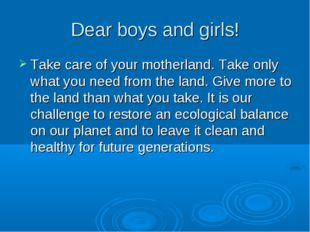 Dear boys and girls! Take care of your motherland. Take only what you need fr