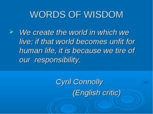 WORDS OF WISDOM We create the world in which we live: if that world becomes u