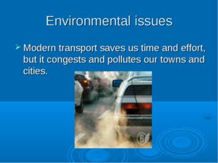 Environmental issues Modern transport saves us time and effort, but it conges