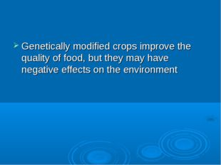 Genetically modified crops improve the quality of food, but they may have neg