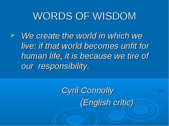 WORDS OF WISDOM We create the world in which we live: if that world becomes u...