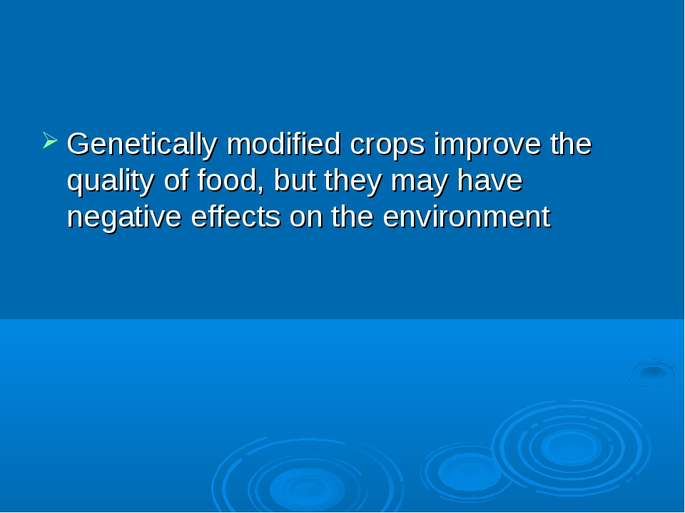 Genetically modified crops improve the quality of food, but they may have neg...