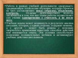 Работа в рамках учебной деятельности «разрушает» традиционную технологию обуч