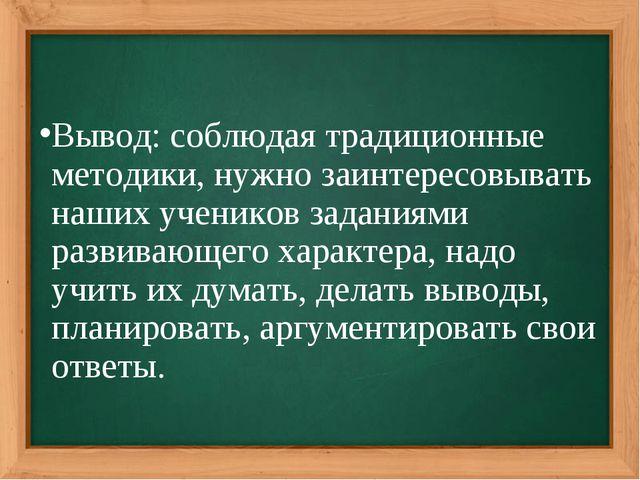 Вывод: соблюдая традиционные методики, нужно заинтересовывать наших учеников...