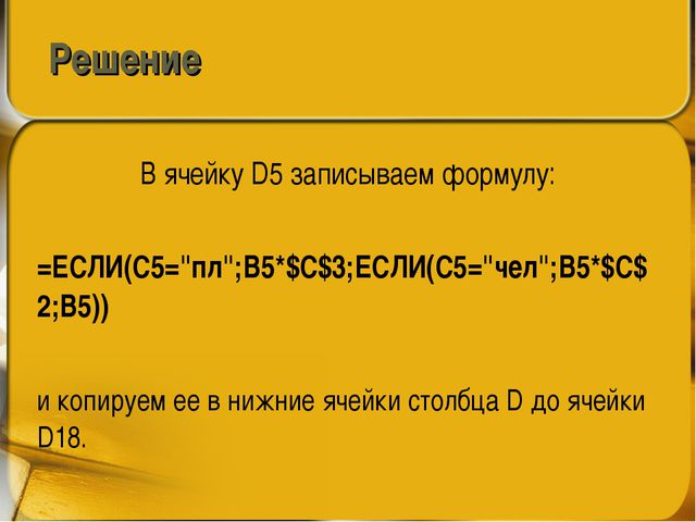 """Решение В ячейку D5 записываем формулу: =ЕСЛИ(C5=""""пл"""";B5*$C$3;ЕСЛИ(C5=""""чел"""";B..."""