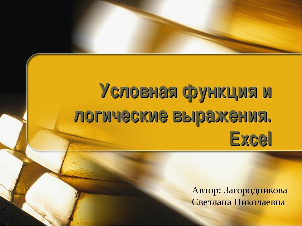 Условная функция и логические выражения. Excel Автор: Загородникова Светлана...