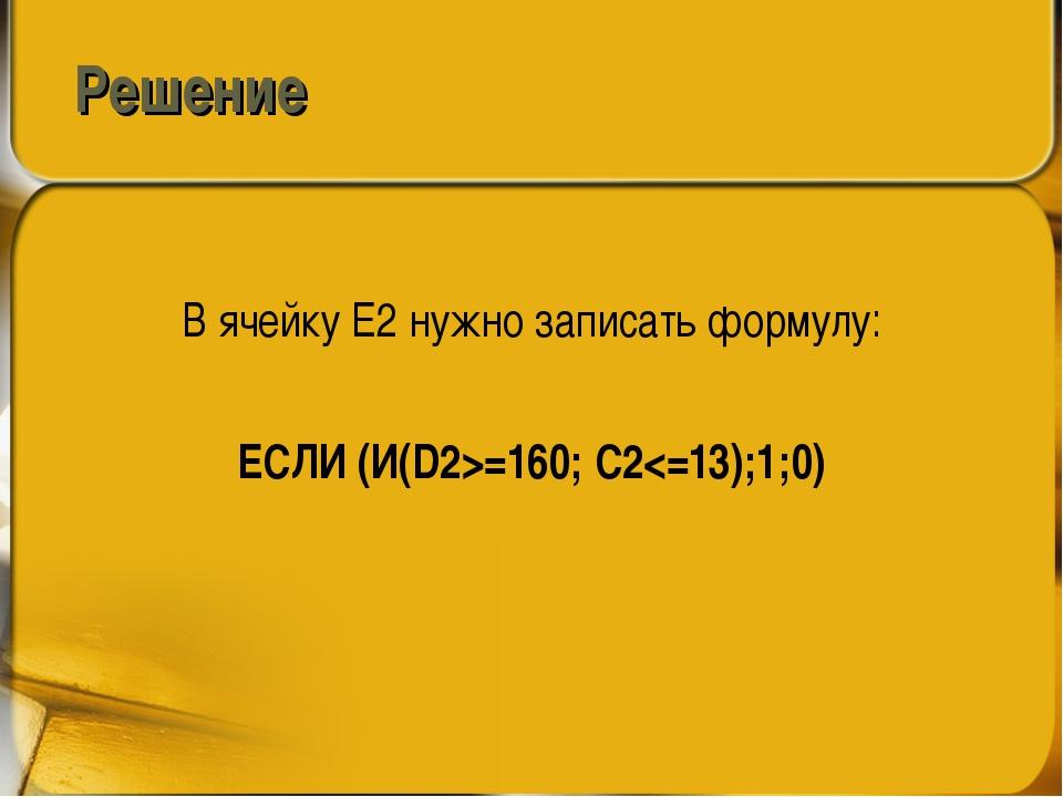 Решение В ячейку E2 нужно записать формулу: ЕСЛИ (И(D2>=160; C2