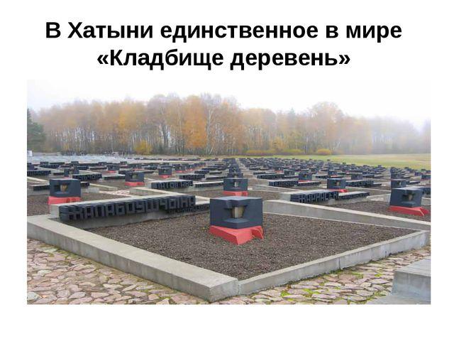 В Хатыни единственное в мире «Кладбище деревень»
