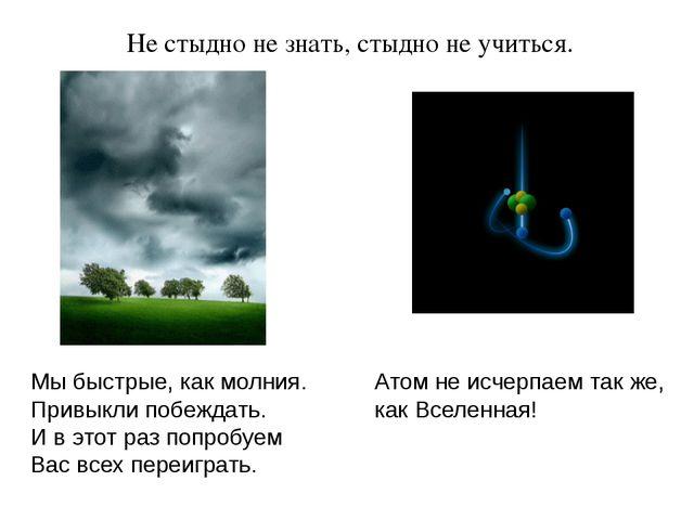 Не стыдно не знать, стыдно не учиться. Мы быстрые, как молния. Привыкли побеж...
