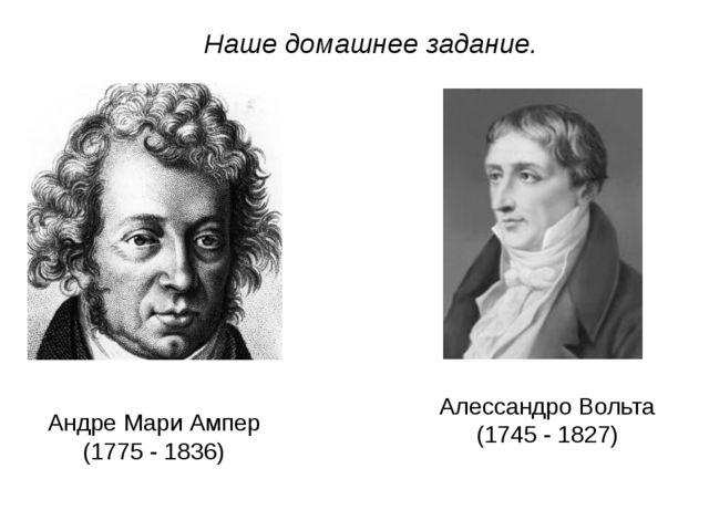 Наше домашнее задание. Андре Мари Ампер (1775 - 1836) Алессандро Вольта (1745...