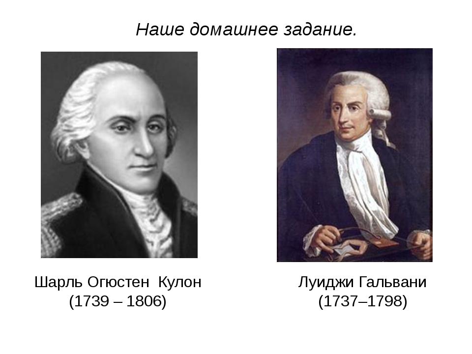 Наше домашнее задание. Шарль Огюстен Кулон (1739 – 1806) Луиджи Гальвани (173...