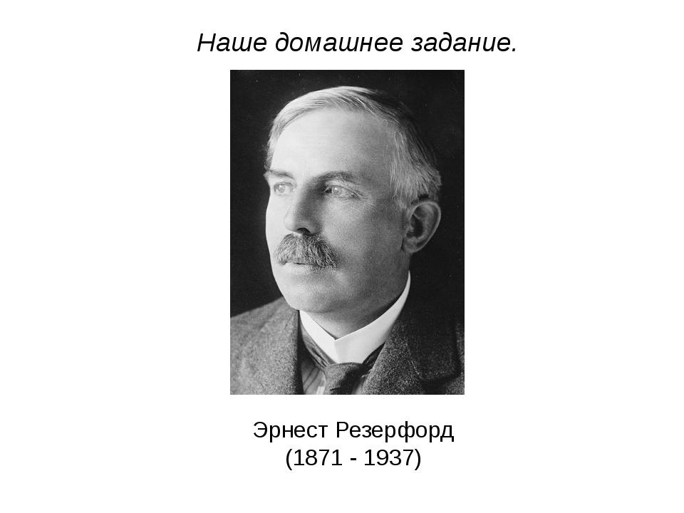 Наше домашнее задание. Эрнест Резерфорд (1871 - 1937)