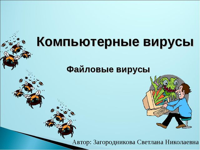 Компьютерные вирусы Файловые вирусы Автор: Загородникова Светлана Николаевна