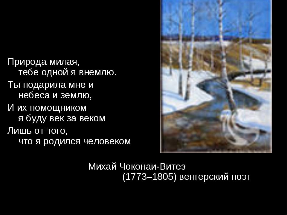 Природа милая, тебе одной я внемлю. Ты подарила мне и небеса и землю, И их по...